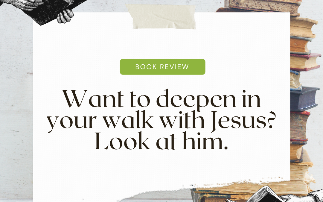 Want to deepen your walk with Jesus? Look at him, over and over.